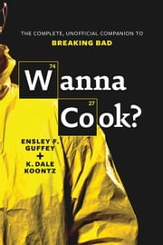 Wanna Cook? - The Complete, Unofficial Companion to Breaking Bad ebook by Ensley F. Guffey,K. Dale Koontz
