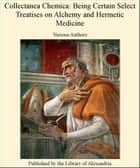 Collectanea Chemica: Being Certain Select Treatises on Alchemy and Hermetic Medicine ebook by Various Authors