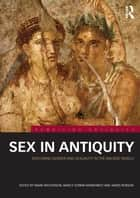Sex in Antiquity - Exploring Gender and Sexuality in the Ancient World ebook by Mark Masterson, Nancy Sorkin Rabinowitz, James Robson