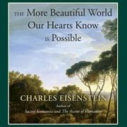 The More Beautiful World Our Hearts Know Is Possible audiobook by Charles Eisenstein
