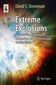 Extreme Explosions - Supernovae, Hypernovae, Magnetars, and Other Unusual Cosmic Blasts ebook by David Stevenson