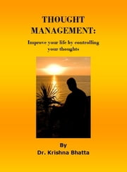 Thought Management - Improve your life by controlling your thoughts ebook by Dr. Krishna Bhatta