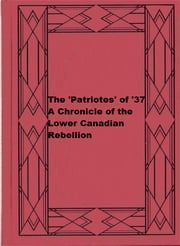The 'Patriotes' of '37: A Chronicle of the Lower Canadian Rebellion ebook by Alfred D. DeCelles
