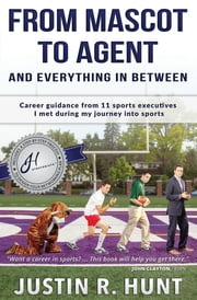 From Mascot To Agent And Everything In Between - Career guidance from 11 sports executives I met during my journey into sports ebook by Justin Richard Hunt