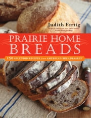 Prairie Home Breads - 150 Splendid Recipes from America's Breadbasket ebook by Judith M. Fertig