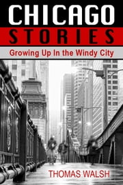 Chicago Stories - Growing Up In the Windy City ebook by Thomas Walsh
