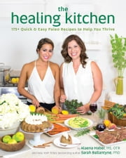 The Healing Kitchen - 175+ Quick & Easy Paleo Recipes to Help You Thrive ebook by Alaena Haber,Sarah Ballantyne