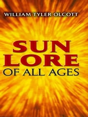 Sun Lore of All Ages - A Collection of Myths and Legends ebook by William Tyler Olcott