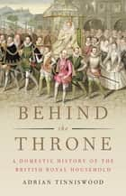 Behind the Throne - A Domestic History of the British Royal Household eBook by Adrian Tinniswood