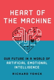 Heart of the Machine - Our Future in a World of Artificial Emotional Intelligence ebook by Richard Yonck