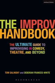 The Improv Handbook - The Ultimate Guide to Improvising in Comedy, Theatre, and Beyond ebook by Tom Salinsky,Deborah Frances-White