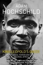 King Leopold's Ghost - A Story of Greed, Terror and Heroism in Colonial Africa eBook by Adam Hochschild
