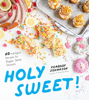 Holy Sweet! - 60 Indulgent Recipes for Bigger, Better Desserts ebook by Peabody Johanson
