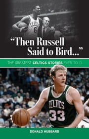 """Then Russell Said to Bird..."": The Greatest Celtics Stories Ever Told ebook by Hubbard, Donald"