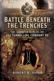 Battle Beneath the Trenches - The Cornish Miners of 251 Tunnelling Company RE ebook by Robert K. Johns