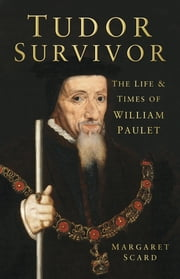 Tudor Survivor - The Life and Times of Courtier William Paulet ebook by Margaret Scard