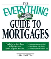 The Everything Guide to Mortgages Book - Find the perfect loan to finance the home of your dreams ebook by Lisa Holton