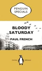 Bloody Saturday: Shanghai's Darkest Day: Penguin Specials ebook by Paul French