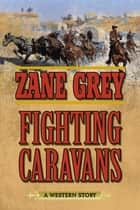 Fighting Caravans - A Western Story ebook by Zane Grey