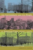 The Environment and the People in American Cities, 1600s-1900s - Disorder, Inequality, and Social Change ebook by Dorceta E. Taylor