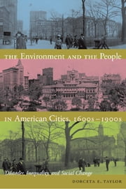The Environment and the People in American Cities, 1600s�1900s - Disorder, Inequality, and Social Change ebook by Dorceta E. Taylor