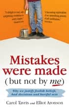 Mistakes were made (but not by me): Why we justify foolish beliefs, bad decisions and hurtful acts ebook by Carol Tavris, Elliot Aronson