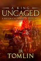 A King Uncaged - A Historical Novel of Scotland ebook by J R Tomlin