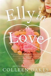 Elly in Love - A Novel ebook by Colleen Oakes