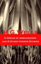 A Dream of Armageddon and 9 Other Horror Stories ebook by H. G. Wells