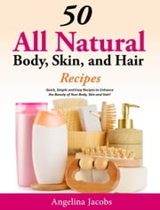 50 All Natural Body, Skin, and Hair Recipes - Quick, Simple and Easy Recipes to Enhance the Beauty of your Body, Skin and Hair! ebook by Angelina Jacobs