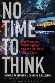 No Time To Think - The Menace of Media Speed and the 24-hour News Cycle ebook by Howard Rosenberg,Charles S. Feldman