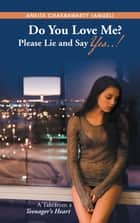 Do You Love Me? Please Lie and Say Yes..! - A Tale from a Teenager's Heart ebook by Ankita Chakrawarty
