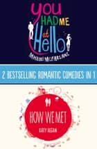 You Had Me At Hello, How We Met: 2 Bestselling Romantic Comedies in 1 ebook by Mhairi McFarlane, Katy Regan