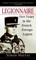 Legionnaire - Five Years in the French Foreign Legion ebook by Simon Murray