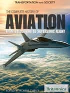 The Complete History of Aviation - From Ballooning to Supersonic Flight ebook by Britannica Educational Publishing, Curley, Robert