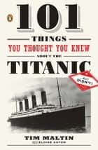 101 Things You Thought You Knew About the Titanic . . . butDidn't! E-bok by Tim Maltin, Eloise Aston