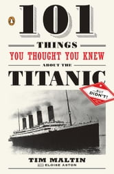 101 Things You Thought You Knew About the Titanic . . . butDidn't! ebook by Tim Maltin,Eloise Aston