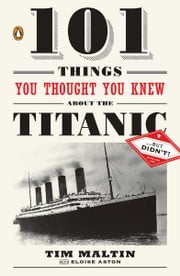 101 Things You Thought You Knew About the Titanic . . . butDidn't! ebook by Tim Maltin, Eloise Aston