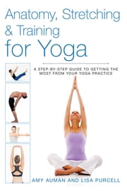 Anatomy, Stretching & Training for Yoga - A Step-by-Step Guide to Getting the Most from Your Yoga Practice ebook by Amy Auman, Lisa Purcell