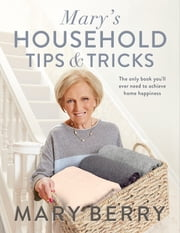 Mary's Household Tips and Tricks - The Complete Guide to Home Happiness ebook by Mary Berry