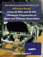 Nondestructive Evaluation of Adhesive Bonds Using 20 MHz and 25 kHz Ultrasonic Frequencies on Metal and Polymer Assemblies ebook by Chapman II, Gilbert B.
