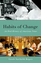 Habits of Change - An Oral History of American Nuns ebook by Carole Garibaldi Rogers