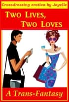 TWO LIVES, TWO LOVES: A crossdresser's tale ebook by Joyelle