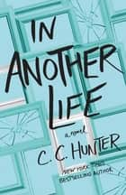 In Another Life - A Novel ebook by C. C. Hunter