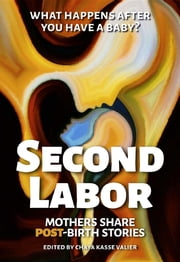 SECOND LABOR - Mothers Share POST-Birth Stories ebook by Chaya Kasse Valier, Dr. Alicia H. Clark
