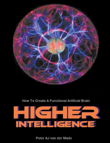 Higher Intelligence - How to Create a Functional Artificial Brain ebook by Peter A J van der Made