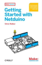 Getting Started with Netduino - Open Source Electronics Projects with .NET ebook by Chris Walker
