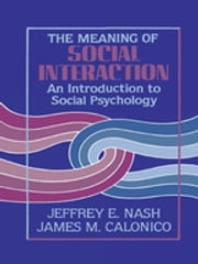 The Meaning of Social Interaction - An Introduction to Social Psychology ebook by Jeffrey E. Nash,James M. Calonico