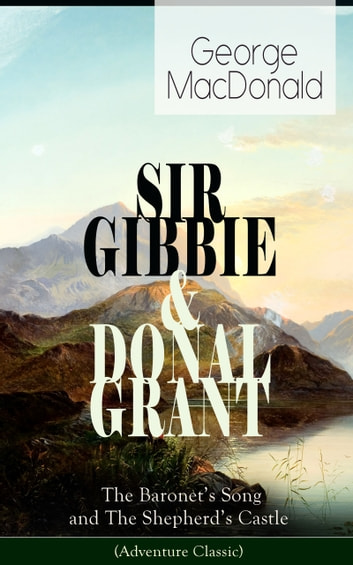 SIR GIBBIE & DONAL GRANT: The Baronet's Song and The Shepherd's Castle (Adventure Classic) ebook by George MacDonald