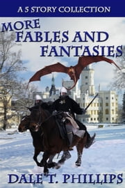 More Fables and Fantasies: A 5 Story Collection - Fables and Fantasies, #2 ebook by Dale T. Phillips